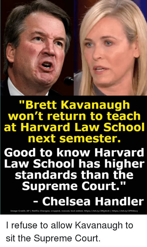 """Chelsea, Netflix, and School: """"Brett Kavanaugh  won't return to teach  at  Harvard Law School  next semester.  Good  to know Harvard  School has higheir  Law  standards than the  Supreme Court.""""  Chelsea Handler  Image Credits AP 1 Netflix Changess cropped, resized, text added, httpa/ /bit.ly/2NijAnA 1 hetpau bit.ly/2P9Akzy I refuse to allow Kavanaugh to sit the Supreme Court."""