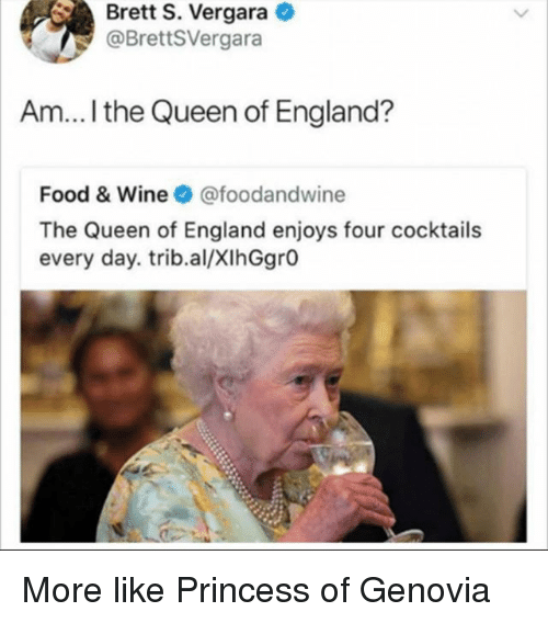 England, Food, and Queen: Brett S. Vergara  @BrettSVergara  Am... I the Queen of England?  Food & Wine @foodandwine  The Queen of England enjoys four cocktails  every day. trib.al/XIhGgrO More like Princess of Genovia