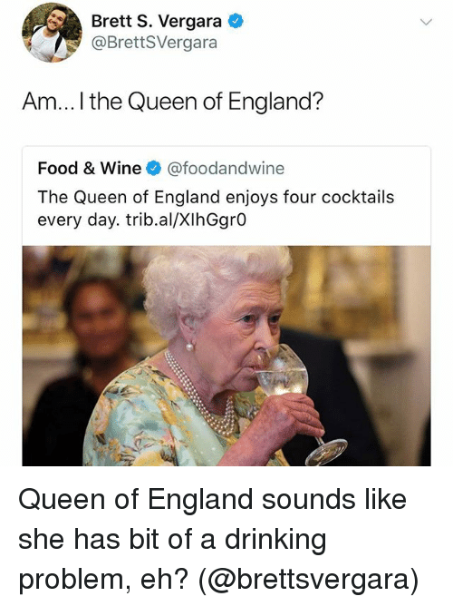 Drinking, England, and Food: Brett S. Vergara  @BrettSVergara  Am...I the Queen of England?  Food & Wine @foodandwine  The Queen of England enjoys four cocktails  every day. trib.al/XIhGgrO Queen of England sounds like she has bit of a drinking problem, eh? (@brettsvergara)