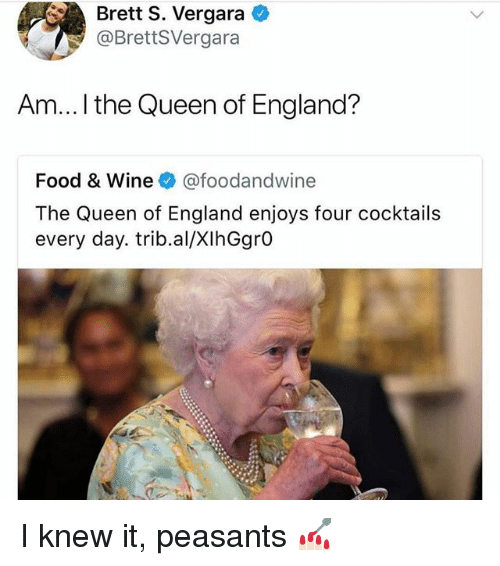 England, Food, and Queen: Brett S. Vergara  @BrettSVergara  Am... ! the Queen of England?  Food & Wine @foodandwine  The Queen of England enjoys four cocktails  every day. trib.al/XIhGgrO I knew it, peasants 💅🏻
