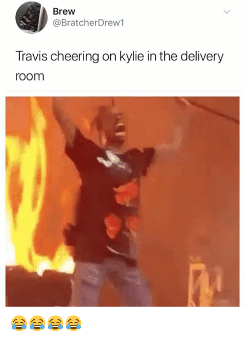Girl Memes, Kylie, and Travis: Brew  @BratcherDrew1  Travis cheering on kylie in the delivery  room 😂😂😂😂