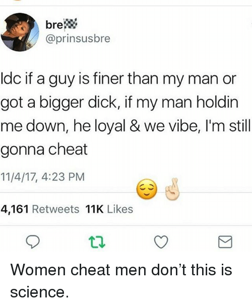 Memes, Dick, and Science: brew  @prinsusbre  Idc if a guy is finer than my man or  got a bigger dick, if my man holdin  me down, he loyal & we vibe, I'm still  gonna cheat  11/4/17, 4:23 PM  4,161 Retweets 11K Likes Women cheat men don't this is science.