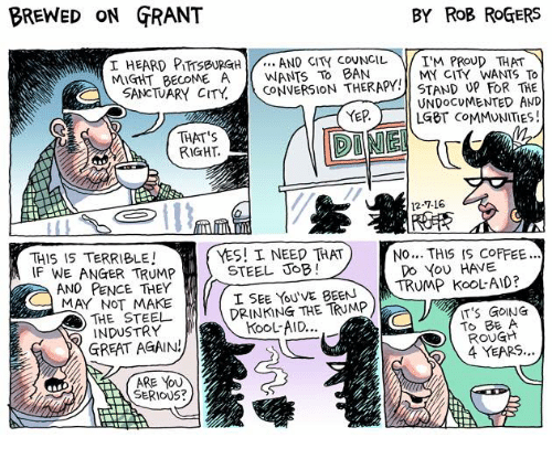 Trump Kool Aid: BREWED ON GRANT  BY ROB ROGERS  AND CITY COUNCIL  I'M PROUD THAT  I HEARD PITTSBURGH  MIGHT BECOME A  BAN  MY CITY WANTS TO  SANCTUARY CITY.  CONVERSION THERAPY STAND UP FOR THE  UNDOCUMENTED AND  YEP  LGBT COMMUNITIES  THAT's  RIGHT.  12-7-16  THIS IS TERRIBLE  f YES! I NEED THAT  NO... THIS IS COFFEE...  STEEL JOB  DO YOU HAVE  TRUMP KOOL AID?  I SEE YOU VE BEEN  IF WE ANGER TRUMP  A ANO PENCE THEY  MAY NOT MAKE  THE TRUMP  THE STEEL DRINKING IT'S GOING  TO BE A  KOOLAID...  INDUSTRY  ROUGH  GREAT AGAIN!  4 YEARS...  ARE YOU  SERIOUS?