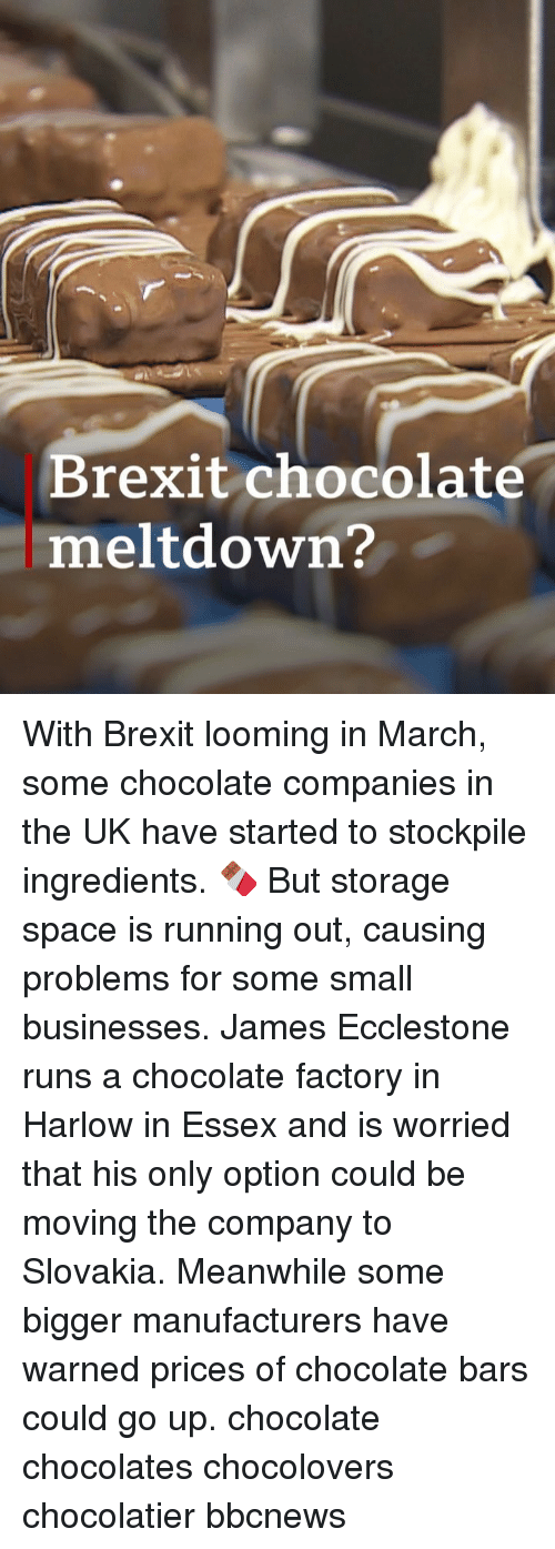 meltdown: Brexit chocolate  meltdown? With Brexit looming in March, some chocolate companies in the UK have started to stockpile ingredients. 🍫 But storage space is running out, causing problems for some small businesses. James Ecclestone runs a chocolate factory in Harlow in Essex and is worried that his only option could be moving the company to Slovakia. Meanwhile some bigger manufacturers have warned prices of chocolate bars could go up. chocolate chocolates chocolovers chocolatier bbcnews