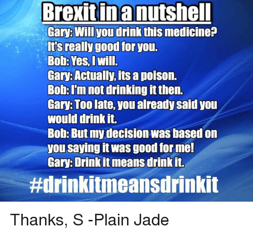 Good for You, Memes, and Decisions: Brexit in a nutshell  Gary: Will you drink  this medicine?  It's really good for you.  Bob: Yes, I Will.  Gary: Actually, its a poison.  Bob: I'm not drinking it then.  Gary: Too late, you already said you  would drink it.  Bob: But my decision was based on  you saying it was good for me!  Gary: Drink it means drink it.  ttdrinkitmeansdrinkit Thanks, S -Plain Jade