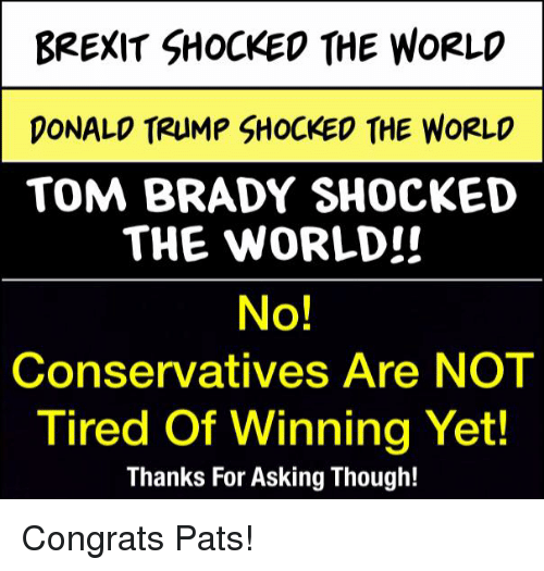 brady: BREXIT SHOCKED THE WORLD  DONALD TRUMP SHOCKED THE WORLD  TOM BRADY SHOCKED  THE WORLD!!  No!  Conservatives Are NOT  Tired of  Winning Yet!  Thanks For Asking Though! Congrats Pats!