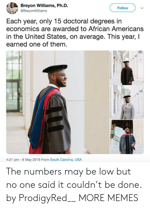 economics: Breyon Williams, Ph.D.  Follow  @BreyonWilliams  Each year, only 15 doctoral degrees in  economics are awarded to African Americans  in the United States, on average. This year, I  earned one of them  4:21 pm 8 May 2019 From South Carolina, USA The numbers may be low but no one said it couldn't be done. by ProdigyRed__ MORE MEMES