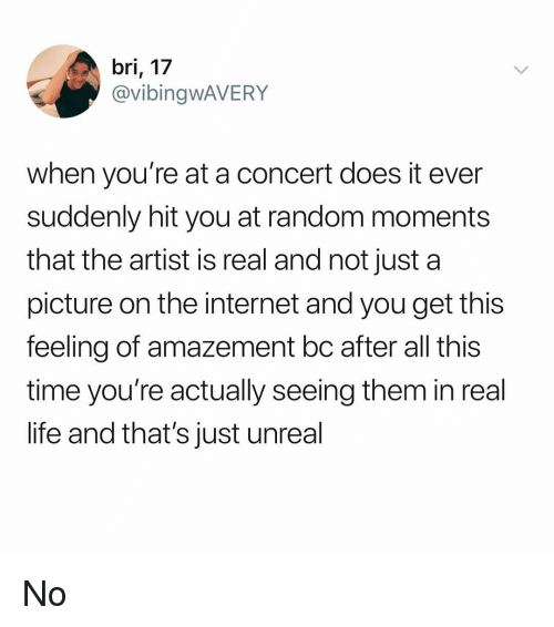 After All This Time: bri, 17  @vibingwAVERY  when you're at a concert does it ever  suddenly hit you at random moments  that the artist is real and not just a  picture on the internet and you get this  feeling of amazement bc after all this  time you're actually seeing them in real  life and that's just unreal No