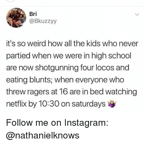blunts: Bri  @Bkuzzyy  it's so weird how all the kids who never  partied when we were in high school  are now shotgunning four locos and  eating blunts, when everyone who  threw ragers at 16 are in bed watching  netflix by 10:30 on saturdays Follow me on Instagram: @nathanielknows