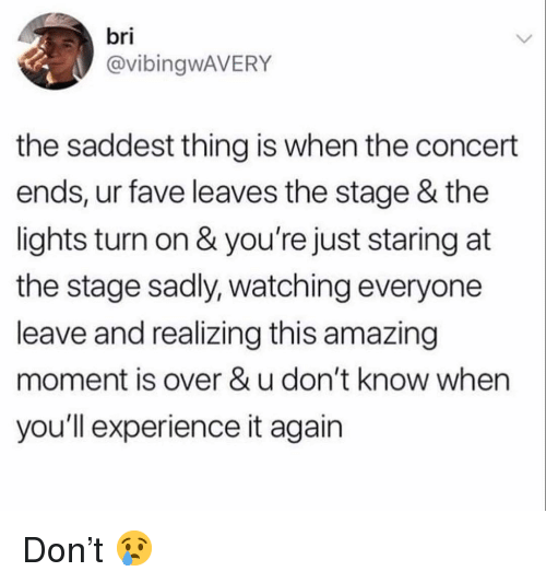 Memes, Fave, and Amazing: bri  @vibingwAVERY  the saddest thing is when the concert  ends, ur fave leaves the stage & the  lights turn on & you're just staring at  the stage sadly, watching everyone  leave and realizing this amazing  moment is over & u don't know when  you'll experience it again Don't 😢