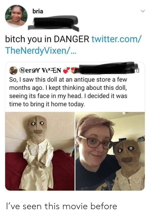 bring it: bria  bitch you in DANGER twitter.com/  TheNerdyVixen/..  NerY VixEN  So, I saw this doll at an antique store a few  months ago. I kept thinking about this doll,  seeing its face in my head. I decided it was  time to bring it home today. I've seen this movie before