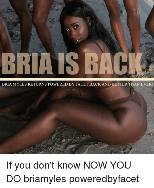 Memes, 🤖, and Bria Myles: BRIA IS BACK  BRIA MYLES RETURNS PowERED BY FACET BACK AND BETTERTHAN EVER! If you don't know NOW YOU DO briamyles poweredbyfacet
