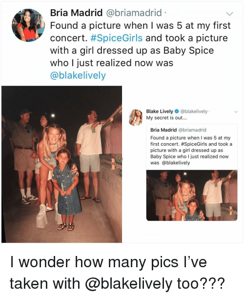 Blake Lively: Bria Madrid @briamadrid  Found a picture when I was 5 at my first  concert. #SpiceGirls and took a picture  with a girl dressed up as Baby Spice  who I just realized now was  @blakelively  Blake Lively @blakelively  My secret is out...  Bria Madrid @briamadrid  Found a picture when I was 5 at my  first concert. #SpiceGirls and took a  picture with a girl dressed up as  Baby Spice who I just realized now  was @blakelively I wonder how many pics I've taken with @blakelively too???