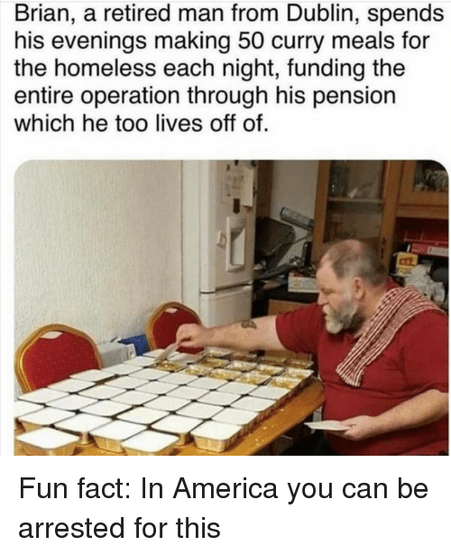 pension: Brian, a retired man from Dublin, spends  his evenings making 50 curry meals for  the homeless each night, funding the  entire operation through his pension  which he too lives off of. Fun fact: In America you can be arrested for this
