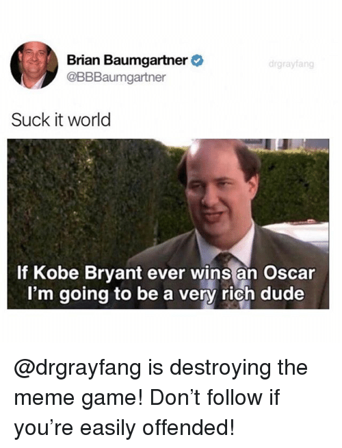 Meme Game: Brian Baumgartner  @BBBaumgartner  Suck it world  If Kobe Bryant ever wins an Oscar  I'm going to be a very rich dude @drgrayfang is destroying the meme game! Don't follow if you're easily offended!