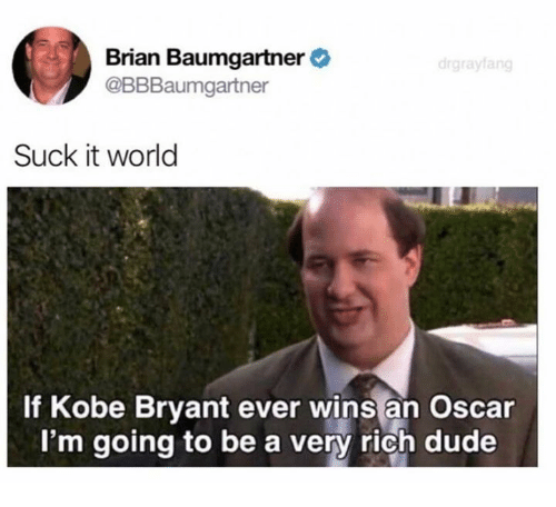 Brian Baumgartner, Dank, and Dude: Brian Baumgartner  @BBBaumgartner  Suck it world  If Kobe Bryant ever wins an Oscar  I'm going to be a very rich dude