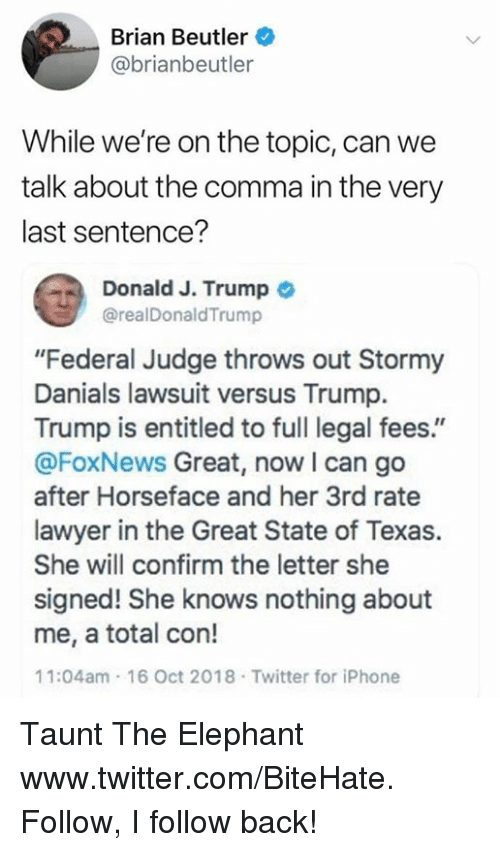 """Iphone, Lawyer, and She Knows: Brian Beutler  @brianbeutler  While we're on the topic, can we  talk about the comma in the very  last sentence?  a Donald J. Trump  @realDonaldTrump  """"Federal Judge throws out Stormy  Danials lawsuit versus Trump.  Trump is entitled to full legal fees.""""  @FoxNews Great, now I can go  after Horseface and her 3rd rate  lawyer in the Great State of Texas.  She will confirm the letter she  signed! She knows nothing about  me, a total con!  11:04am 16 Oct 2018 Twitter for iPhone Taunt The Elephant  www.twitter.com/BiteHate. Follow, I follow back!"""