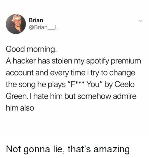 "Dank, Spotify, and Good Morning: Brian  @Brian  Good morning  A hacker has stolen my spotify premium  account and every time i try to change  the song he plays ""F*** You"" by Ceelo  Green. I hate him but somehow admire  him also Not gonna lie, that's amazing"