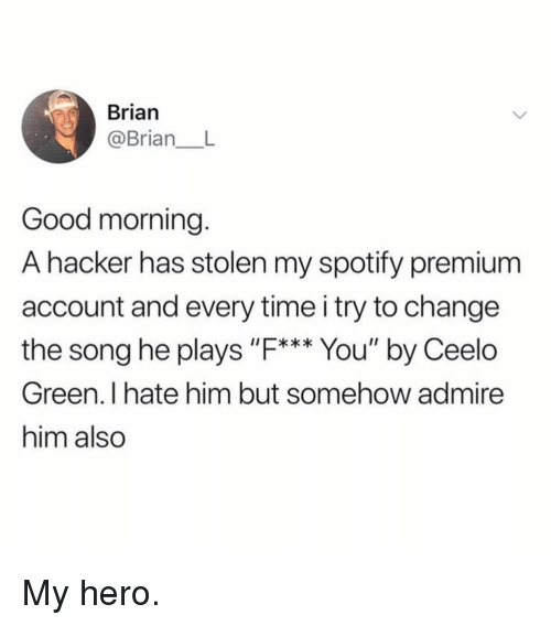 "Funny, Spotify, and Good Morning: Brian  @Brian  Good morning.  A hacker has stolen my spotify premium  account and every time i try to change  the song he plays ""F*** You"" by Ceelo  Green. I hate him but somehow admire  him also My hero."
