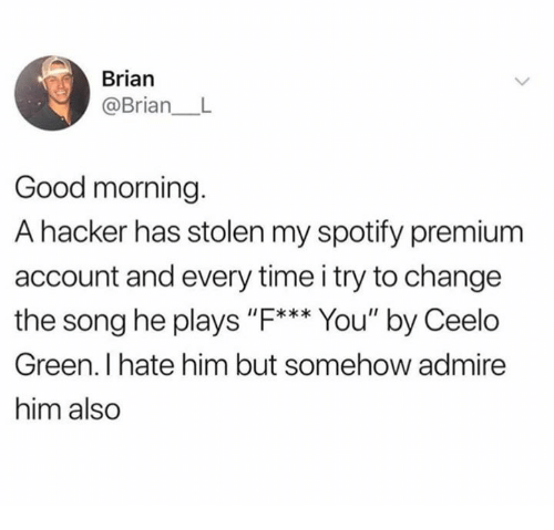"Dank, Spotify, and Good Morning: Brian  @Brian L  Good morning.  A hacker has stolen my spotify premium  account and every time i try to change  the song he plays ""F*** You"" by Ceelo  Green. I hate him but somehow admire  him also"