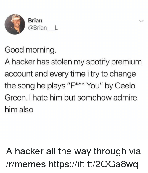 "Memes, Spotify, and Good Morning: Brian  @Brian_ L  Good morning.  A hacker has stolen my spotify premium  account and every time i try to change  the song he plays ""F. You' by Ceelo  I*  Green. I hate him but somehow admire  him also A hacker all the way through via /r/memes https://ift.tt/2OGa8wq"