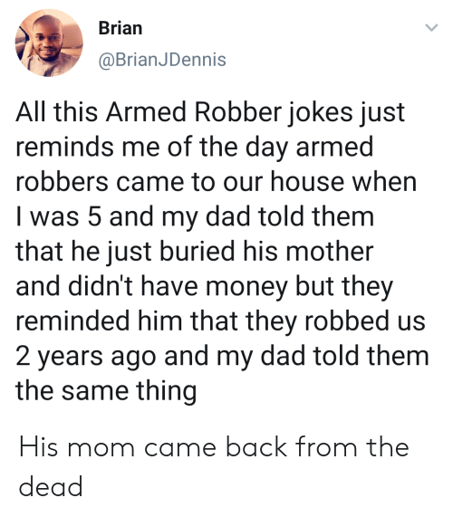 came back: Brian  @BrianJDennis  All this Armed Robber jokes just  reminds me of the day armed  robbers came to our house when  I was 5 and my dad told them  that he just buried his mother  and didn't have money but they  reminded him that they robbed us  2 years ago and my dad told them  the same thing His mom came back from the dead