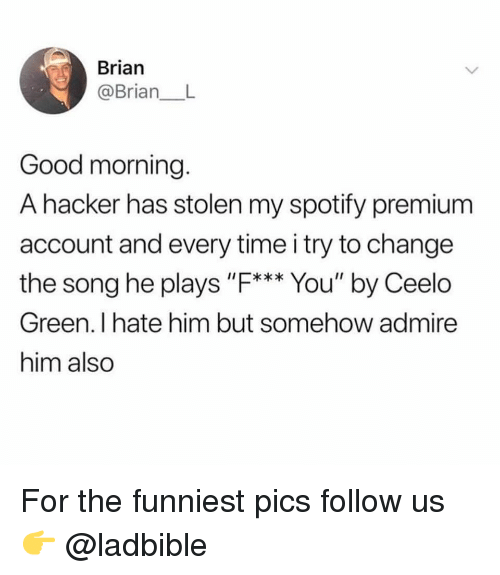 "Memes, Spotify, and Good Morning: Brian  @BrianL  Good morning.  A hacker has stolen my spotify premium  account and every time i try to change  the song he plays ""F*** You"" by Ceelo  Green. I hate him but somehow admire  him also For the funniest pics follow us 👉 @ladbible"
