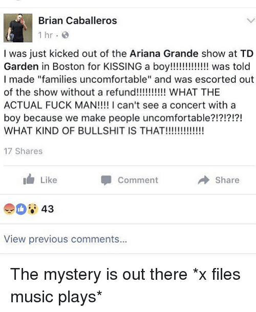 """Fuck Man: Brian Caballeros  1 hr  I was just kicked out of the Ariana Grande show at TD  Garden in Boston for KISSING a boy!!!!!!!!!!!!! was told  I made """"families uncomfortable"""" and was escorted out  of the show without a refund!!!!!!!!!! WHAT THE  ACTUAL FUCK MAN!!!! I can't see a concert with a  boy because we make people uncomfortable?!?!?!?!  WHAT KIND OF BULLSHIT IS THAT!!!!!!!!!!!!!  17 Shares  I Like  Share  Comment  43  View previous comments... The mystery is out there *x files music plays*"""
