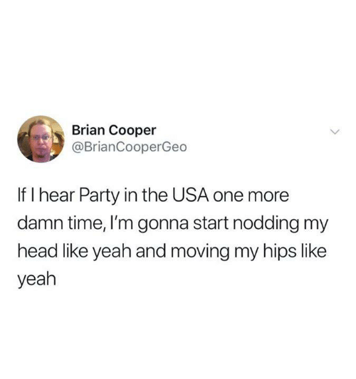 hips: Brian Cooper  @BrianCooperGeo  If I hear Party in the USA one more  damn time, I'm gonna start nodding my  head like yeah and moving my hips like  yeah