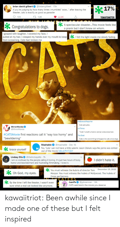 "leaving: brian david gilbert O @briamgilbert · 15h  17%  if you're judging by how many times i mumbled ""wow."" after leaving the  theater, cats is exactly as good as parasite  O 105  27 1.8K  22.6K  TOMATOMETER  A spectacular disaster...This movie feels like  a prank but I don't know on whom.  Congratulations to dogs.  I gasped with laughter, I covered my face, I  pulled at my hair, I clasped my hands over my mouth to keep  from screaming. Cats had broken me  * I felt the light inside me slowly fading.  CATE  Hollywood Reporter  Cat-astrophic.  MirrorMovies O  @MirrorMovies  LA Times  ""Cats"" is both a horror and an endurance test.  #CATSMovie first reactions call it ""way too horny"" and  ""bewildering""  The Beat  Cats is the worst thing to happen to cats since dogs.  Mashable O @mashable · Dec 16  M No, 'Cats' can not have a little salami: Jason Derulo says his penis was edited  brace yourself  out of the movie trib.al/PCFICBY  Lindsay Ellis O @thelindsayellis 7h  I am so confused by the people calling it boring. It's just two hours of body  horror and bewilderment and frustrating filmmaking. I loved it.  I didn't hate it.  You must witness the hubris of director Tom December 19, 2019  Hooper. You must witness the hubris of Hollywood. The hubris of  these performers.  X Oh God, my eyes.  JERS  JuanPa O @jpbrammer · 14h  CATS said here's the movie you deserve  * By the time I left the theater, I wasn't even  sure what a real cat looked like anymore. kawaiitriot:  Been awhile since I made one of these but I felt inspired"