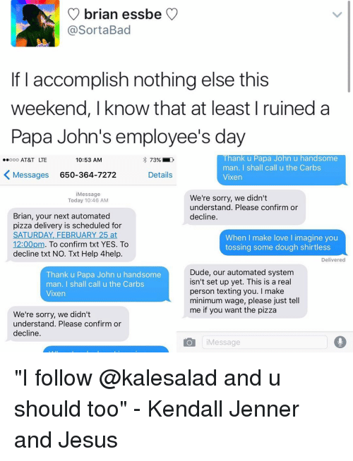 """Memes, At&t, and Minimum Wage: brian essbe  Sorta Bad  If I accomplish nothing else this  weekend, I know that at least I ruined a  Papa John's employee's day  Thank u Papa John u handsome  ooo AT&T LTE  10:53 AM  73%  man. I shall call u the Carbs  K Messages 650-364-7272  Details  Vixen  i Message  We're sorry, we didn't  Today 10:46 AM  understand. Please confirm or  Brian, your next automated  decline.  pizza delivery is scheduled for  SATURDAY, FEBRUARY 25 at  When I make love l imagine you  12:00pm  To confirm txt YES. To  tossing some dough shirtless  decline txt NO. Txt Help 4help.  Delivered  Dude, our automated system  Thank u Papa John u handsome  isn't set up yet. This is a real  man  I shall call u the Carbs  person texting you  I make  Vixen  minimum wage, please just tell  me if you want the pizza  We're sorry, we didn't  understand. Please confirm or  decline  o i Message """"I follow @kalesalad and u should too"""" - Kendall Jenner and Jesus"""