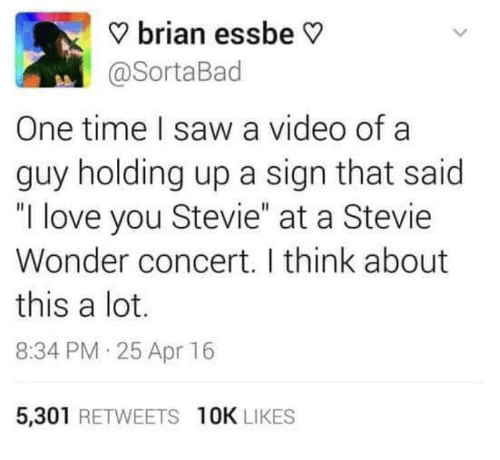 "Stevie Wonder: ? brian essbe V  @SortaBad  One time I saw a video of a  guy holding up a sign that said  ""I love you Stevie"" at a Stevie  Wonder concert. I think about  this a lot.  8:34 PM 25 Apr 16  5,301 RETWEETS 10K LIKES"