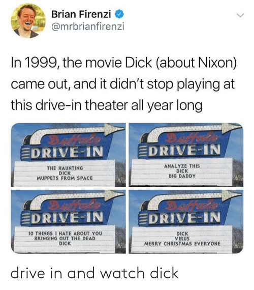 """Analyze: Brian Firenzi  @mrbrianfiren:zi  In 1999, the movie Dick (about Nixon)  came out, and it didn't stop playing at  this drive-in theater all year long  DRIVE-IN  EDRIVE-IN  THE HAUNTING  DICK  MUPPETS FROM SPACE  ANALYZE THIS  DICK  BIG DADDY  EDRIVE-IN  DRIVE:"""" i N  10 THINGS I HATE ABOUT YOU  BRINGING OUT THE DEAD  DICK  DICK  VIRUS  MERRY CHRISTMAS EVERYONE drive in and watch dick"""