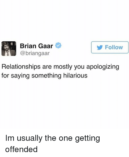 Funny, Relationships, and Hilarious: Brian Gaar  @briangaar  Follow  Relationships are mostly you apologizing  for saying something hilarious Im usually the one getting offended
