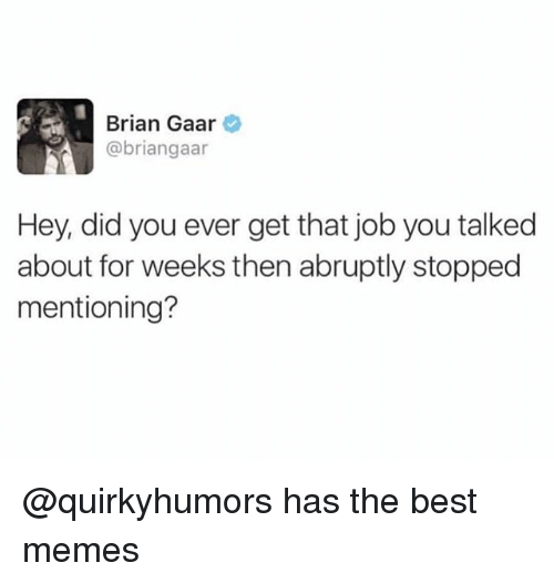 Memes, Best, and Trendy: Brian Gaar  @briangaar  Hey, did you ever get that job you talked  about for weeks then abruptly stopped  mentioning? @quirkyhumors has the best memes