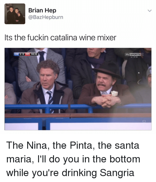 Sky Sport: Brian Hep  a BazHepburn  Its the fuckin catalina wine mixer  HE 2-0 AR  56:20  Sky SPORTS 1  LIVE The Nina, the Pinta, the santa maria, I'll do you in the bottom while you're drinking Sangria