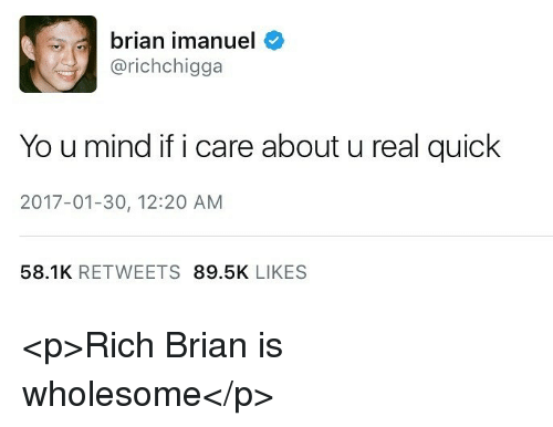 Yo, Wholesome, and Mind: brian imanuel  @richchigga  Yo u mind if i care about u real quick  2017-01-30, 12:20 AM  58.1K RETWEETS 89.5K LIKES <p>Rich Brian is wholesome</p>