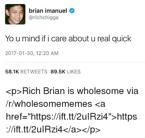 "Yo, Wholesome, and Mind: brian imanuel  @richchigga  Yo u mind if i care about u real quick  2017-01-30, 12:20 AM  58.1K RETWEETS 89.5K LIKES <p>Rich Brian is wholesome via /r/wholesomememes <a href=""https://ift.tt/2uIRzi4"">https://ift.tt/2uIRzi4</a></p>"