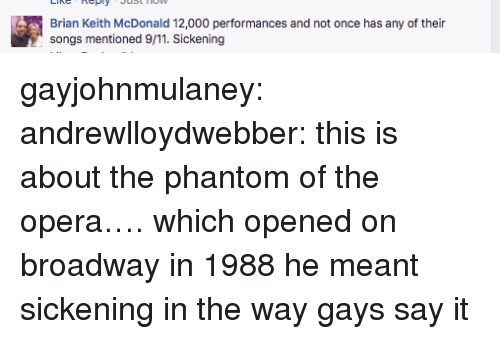 broadway: Brian Keith McDonald 12,000 performances and not once has any of their  songs mentioned 9/11. Sickening gayjohnmulaney: andrewlloydwebber: this is about the phantom of the opera…. which opened on broadway in 1988 he meant sickening in the way gays say it