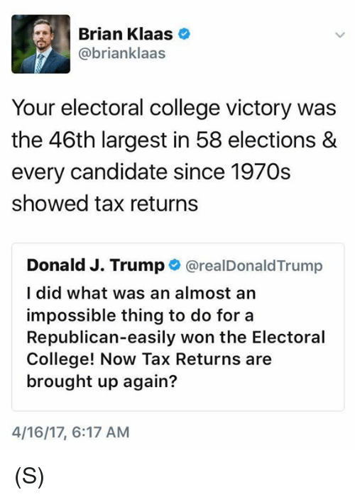 College, Trump, and Republican: Brian Klaas  abrianklaas  Your electoral college victory was  the 46th largest in 58 elections &  every candidate since 1970s  showed tax returns  Donald J. Trump  CarealDonaldTrump  I did what was an almost an  impossible thing to do for a  Republican-easily won the Electoral  College! Now Tax Returns are  brought up again?  4/16/17, 6:17 AM (S)