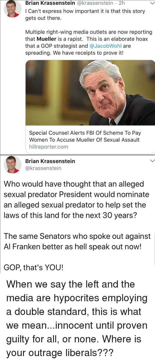 al franken: Brian Krassenstein @krassenstein 2h  l Can't express how important it is that this story  gets out there.  Multiple right-wing media outlets are now reporting  that Mueller is a rapist. This is an elaborate hoax  that a GOP strategist and @JacobWohl are  spreading. We have receipts to prove it!  Special Counsel Alerts FBl Of Scheme To Pay  Women To Accuse Mueller Of Sexual Assault  hillreporter.com  Brian Krassenstein  @krassenstein  Who would have thought that an alleged  sexual predator President would nominate  an alleged sexual predator to help set the  laws of this land for the next 30 years?  The same Senators who spoke out against  Al Franken better as hell speak out now  GOP, that's YOU!