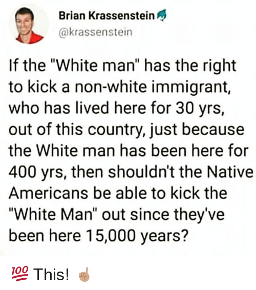 "Memes, White, and Been: Brian Krassenstein  @krassenstein  If the ""White man"" has the right  to kick a non-white immigrant,  who has lived here for 30 yrs,  out of this country, just because  the White man has been here for  400 yrs, then shouldn't the Native  Americans be able to kick the  ""White Man"" out since they've  been here 15,000 years? 💯 This! ☝🏽"