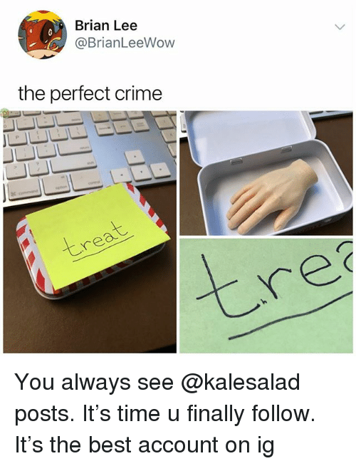 Crime, Memes, and Best: Brian Lee  @BrianLeeWow  the perfect crime  re You always see @kalesalad posts. It's time u finally follow. It's the best account on ig