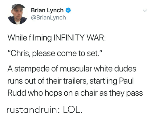 """hops: Brian Lynch  @BrianLynch  While filming INFINITY WAR:  """"Chris, please come to set.""""  A stampede of muscular white dudes  runs out of their trailers, startling Paul  Rudd who hops on a chair as they pass rustandruin: LOL."""
