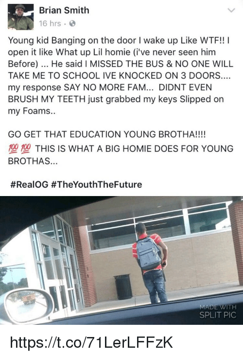 Teething: Brian Smith  16 hrs  Young kid Banging on the door I wake up Like WTF!! I  open it like What up Lil homie (i've never seen hinm  Before). He said I MISSED THE BUS & NO ONE WILL  TAKE ME TO SCHOOL IVE KNOCKED ON 3 DOORS  my response SAY NO MORE FAM... DIDNT EVEN  BRUSH MY TEETH just grabbed my keys Slipped on  my Foams..  GO GET THAT EDUCATION YOUNG BROTHA!!!!  塑型THIS IS WHAT A BIG HOMIE DOES FOR YOUNG  BROTHAS...  #RealOG #TheYouthTheFuture  MADE WITH  SPLIT PIC https://t.co/71LerLFFzK