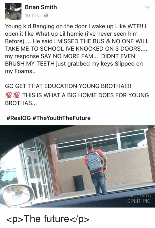 Fam, Future, and Homie: Brian Smith  16 hrs  Young kid Banging on the door I wake up Like WTF!! I  open it like What up Lil homie (i've never seen him  Before). He said I MISSED THE BUS & NO ONE WILL  TAKE ME TO SCHOOL IVE KNOCKED ON 3 DOORS.…  my response SAY NO MORE FAM... DIDNT EVEN  BRUSH MY TEETH just grabbed my keys Slipped on  my Foams..  GO GET THAT EDUCATION YOUNG BROTHA!!!!  型塑THIS IS WHAT A BIG HOMIE DOES FOR YOUNG  BROTHAS...  #RealOG #TheYouthTheFuture  MADE WITH  SPLIT PIC <p>The future</p>