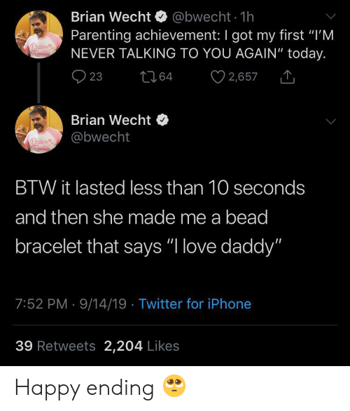 "you again: Brian Wecht @bwecht 1h  Parenting achievement: I got my first ""I'M  NEVER TALKING TO YOU AGAIN"" today.  2,657  23  t64  Brian Wecht  @bwecht  BTW it lasted less than 10 seconds  and then she made me a bead  bracelet that says ""I love daddy""  7:52 PM 9/14/19 Twitter for iPhone  39 Retweets 2,204 Likes Happy ending 🥺"