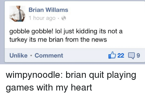 Quit Playing: Brian Willams  1 hour ago  gobble gobble! lol just kidding its not a  turkey its me brian from the news  Unlike .Comment  22 9 wimpynoodle:  brian quit playing games with my heart
