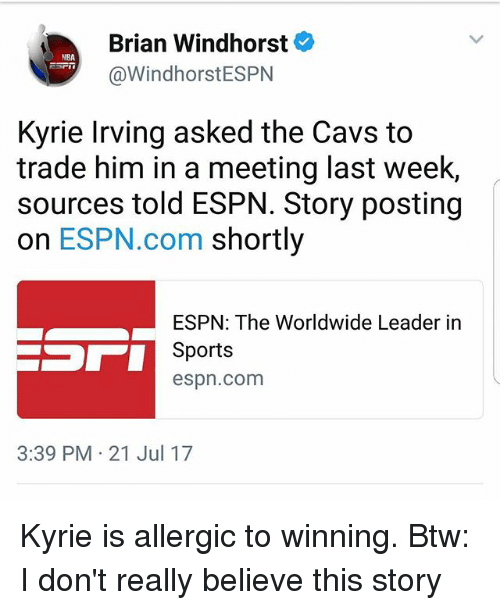 Cavs, Espn, and Kyrie Irving: Brian Windhorst  @WindhorstESPN  NBA  Kyrie Irving asked the Cavs to  trade him in a meeting last week,  sources told ESPN. Story posting  on ESPN.com shortly  ESPN: The Worldwide Leader in  Sports  espn.com  3:39 PM 21 Jul 17 Kyrie is allergic to winning. Btw: I don't really believe this story