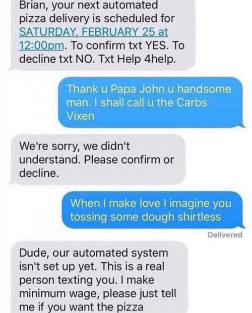make love: Brian, your next automated  pizza delivery is scheduled for  SATURDAY FEBRUARY 25 at  12:00pm. To confirm txt YES. To  decline txt NO. Txt Help 4help.  Thank u Papa John u handsome  man. I shall call u the Carbs  Vixen  We're sorry, we didn't  understand. Please confirm or  decline.  When I make love I imagine you  tossing some dough shirtless  Delivered  Dude, our automated system  isn't set up yet. This is a real  person texting you. I make  minimum wage, please just tell  me if you want the pizza